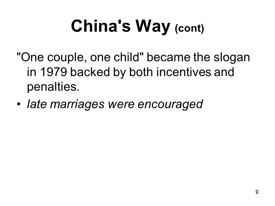 9 China s Way (cont) One couple, one child became the slogan in 1979 backed by both incentives and penalties.