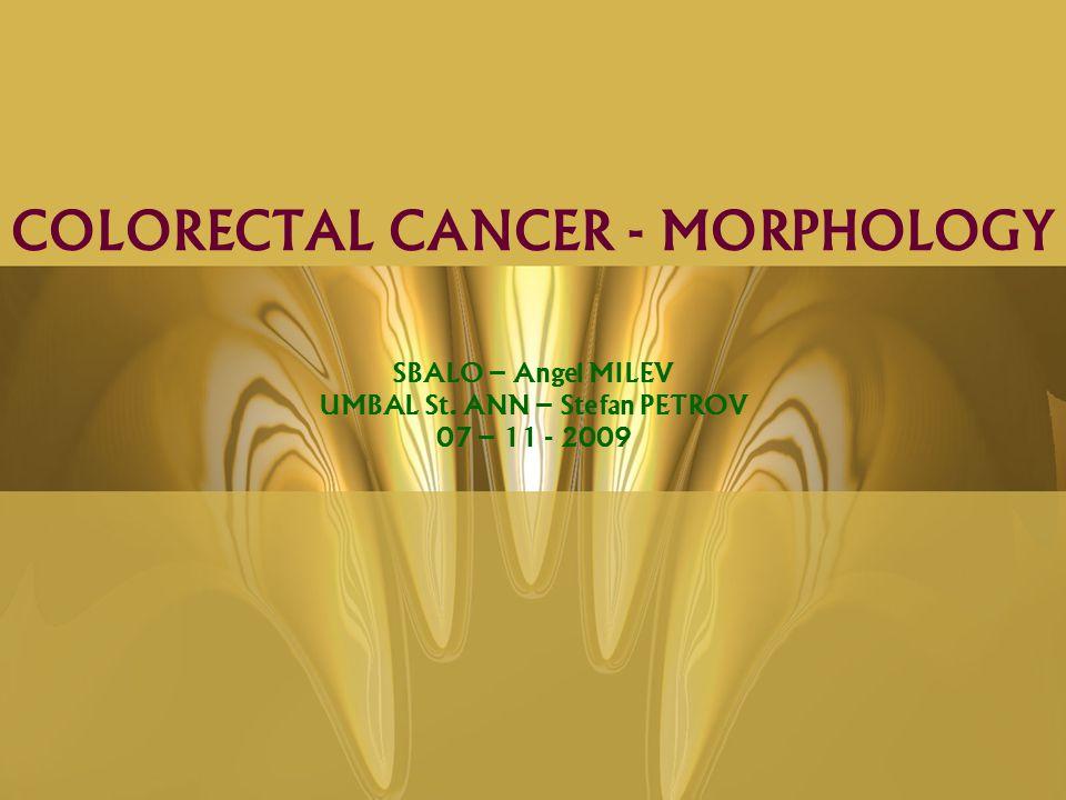 SBALO – Angel MILEV UMBAL St. ANN – Stefan PETROV 07 – 11 - 2009 COLORECTAL CANCER - MORPHOLOGY