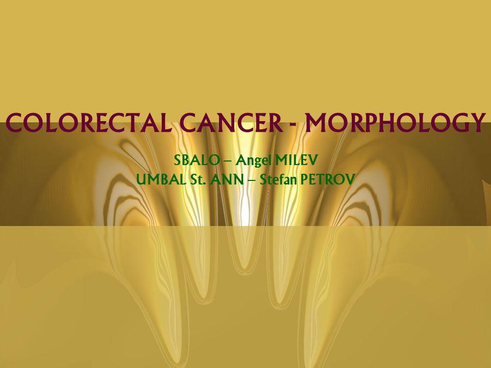 COLORECTAL CANCER - MORPHOLOGY SBALO – Angel MILEV UMBAL St. ANN – Stefan PETROV The END WELCOME TO: bpa-pathology.com