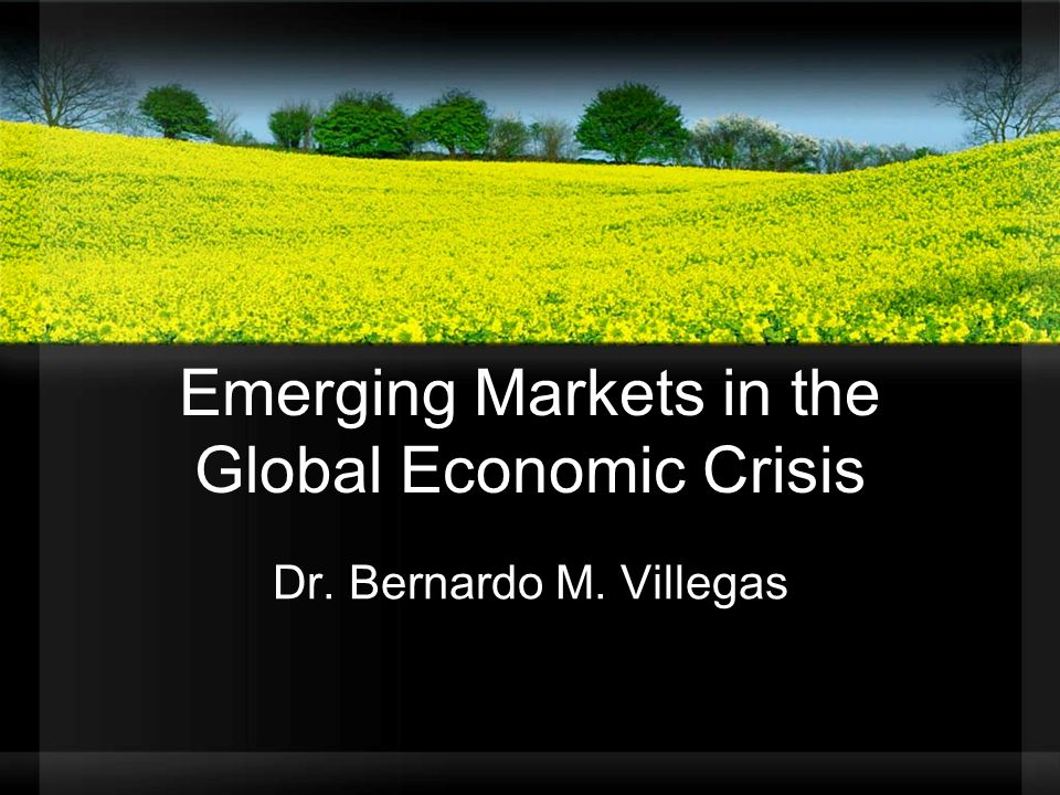 Emerging Markets in the Global Economic Crisis Dr. Bernardo M. Villegas