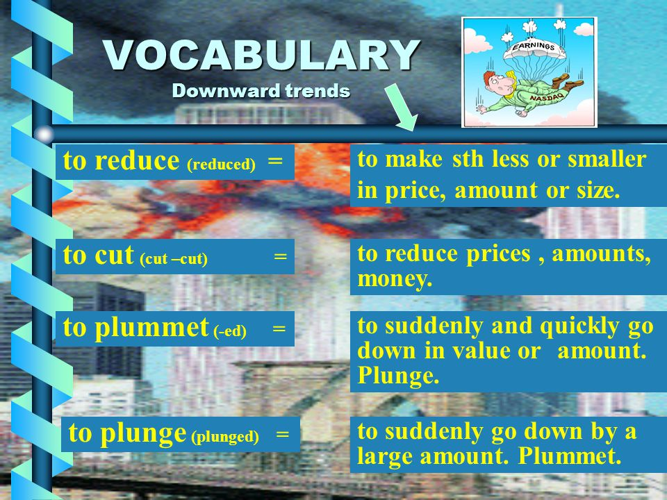 VOCABULARY Downward trends to fall (fell- fallen) = to go down to a lower level, price or amount. to drop (dropped) = to fall to a lower level or amou