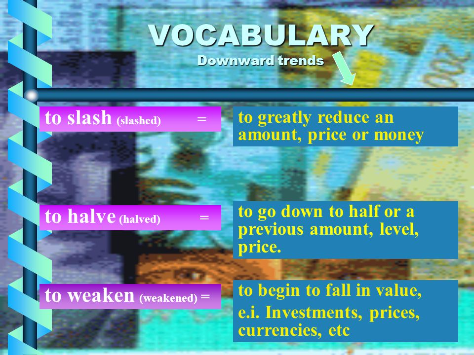 VOCABULARY Downward trends to reduce (reduced) = to make sth less or smaller in price, amount or size. to cut (cut –cut) = to reduce prices, amounts,