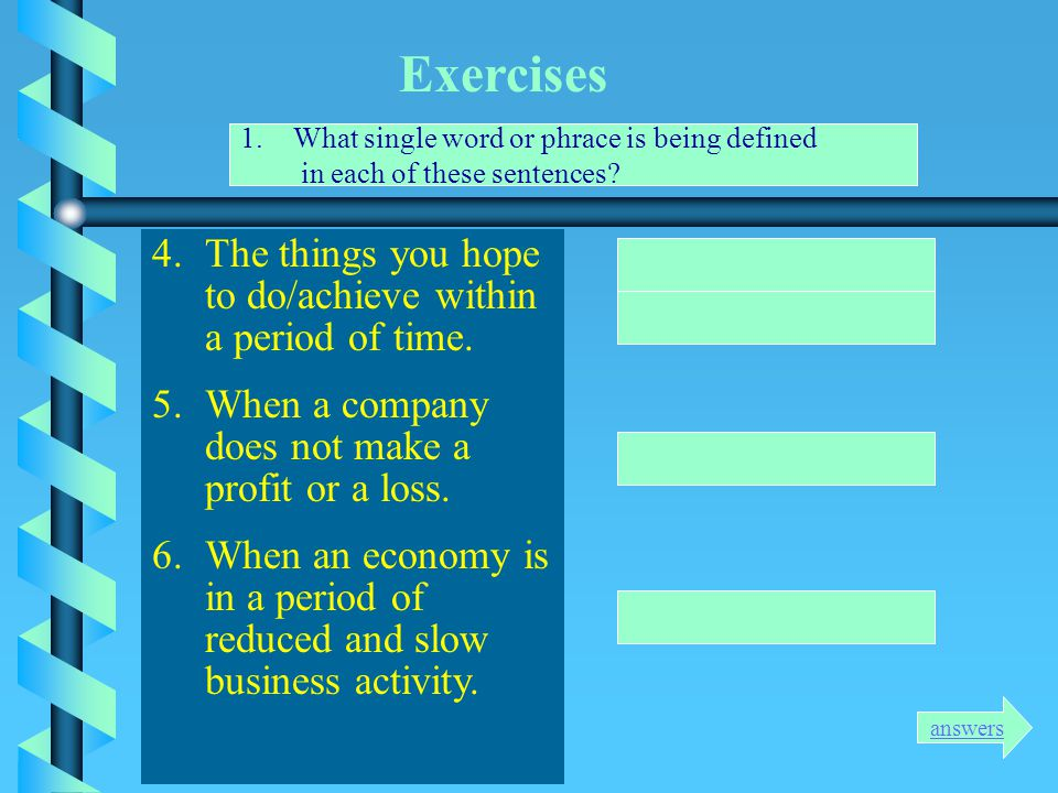 Exercises 1.What single word or phrace is being defined in each of these sentences? 1.Money you borrow from a bank for your business. 2.What you must