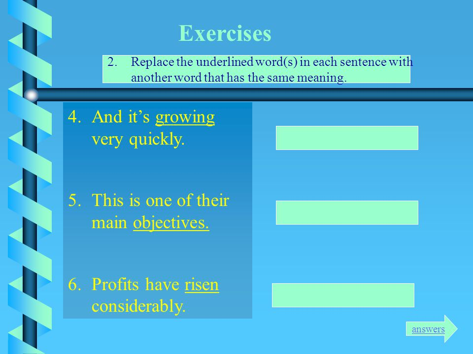 Exercises 2.Replace the underlined word(s) in each sentence with another word that has the same meaning. 1.There has been a slow rise in sales. 2.This