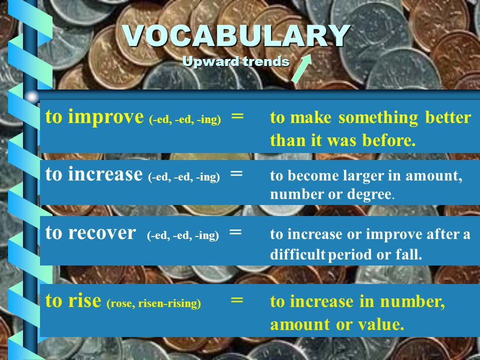VERBS OR NOUNS VERB (ACTION) NOUNS (THING) to rise to increase to improve to recover to grow to turn up to pick up to strengthen to boost to edge up t
