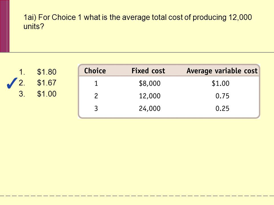 1ai) For Choice 1 what is the average total cost of producing 12,000 units? 1.$1.80 2.$1.67 3.$1.00