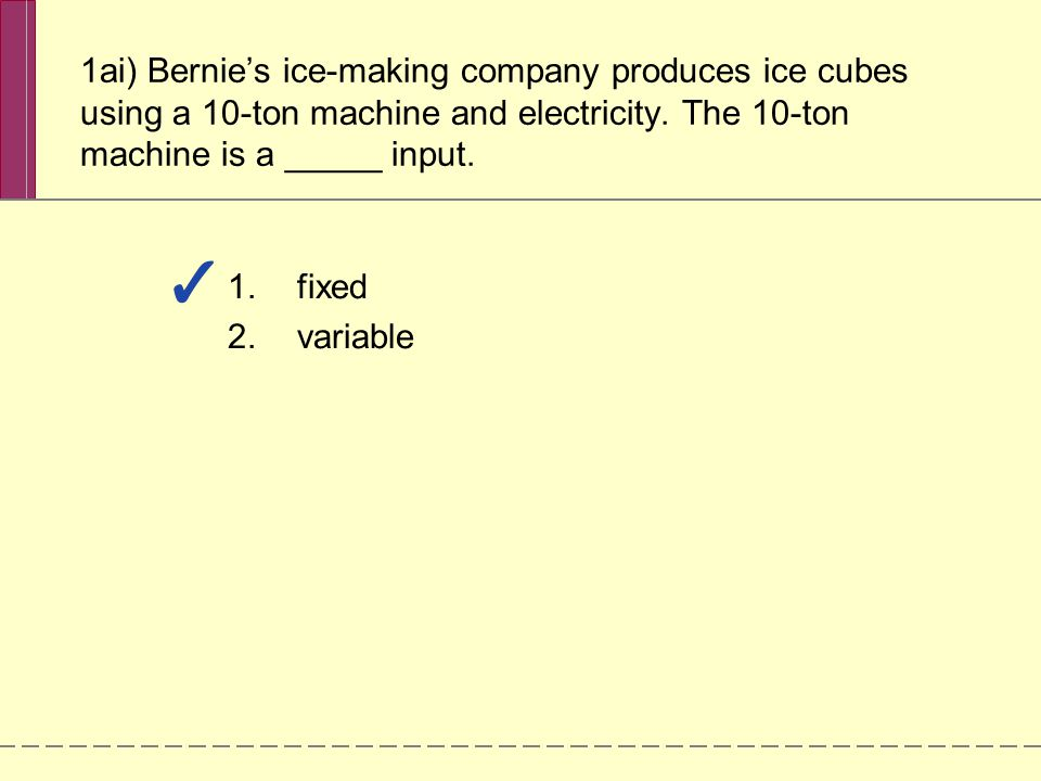 1ai) Bernie's ice-making company produces ice cubes using a 10-ton machine and electricity. The 10-ton machine is a _____ input. 1.fixed 2.variable