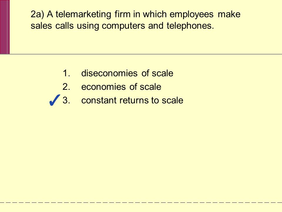 2a) A telemarketing firm in which employees make sales calls using computers and telephones. 1.diseconomies of scale 2.economies of scale 3.constant r