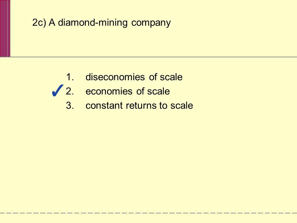 2c) A diamond-mining company 1.diseconomies of scale 2.economies of scale 3.constant returns to scale