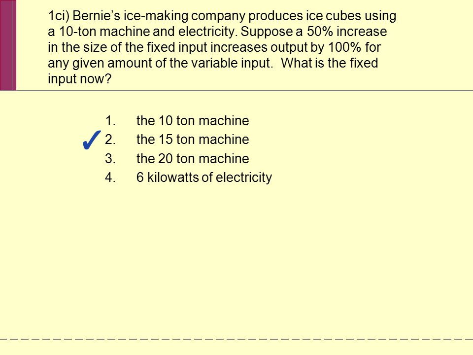 1ci) Bernie's ice-making company produces ice cubes using a 10-ton machine and electricity. Suppose a 50% increase in the size of the fixed input incr