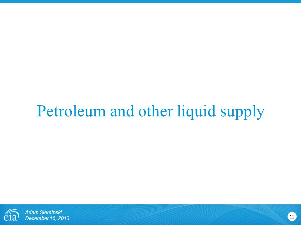 Petroleum and other liquid supply 12 Adam Sieminski, December 16, 2013