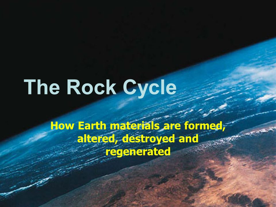 The Rock Cycle How Earth materials are formed, altered, destroyed and regenerated