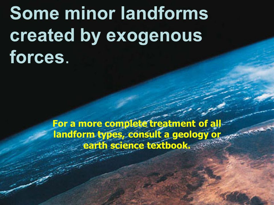 Some minor landforms created by exogenous forces. For a more complete treatment of all landform types, consult a geology or earth science textbook.