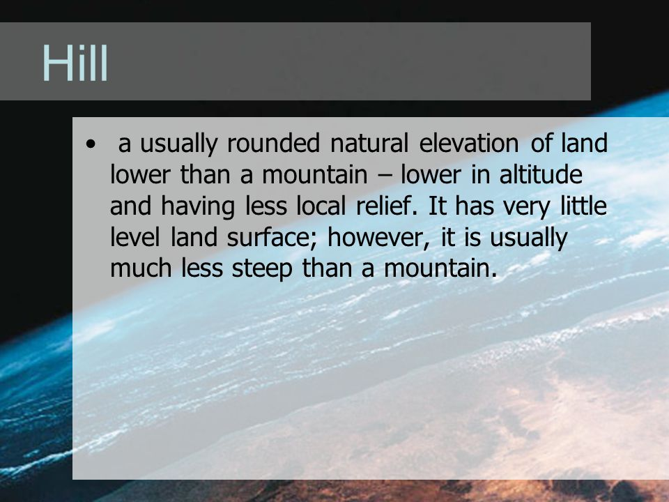 Hill a usually rounded natural elevation of land lower than a mountain – lower in altitude and having less local relief. It has very little level land