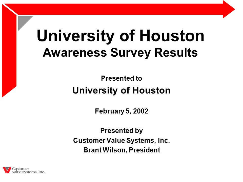 University of Houston Awareness Survey Results Presented to University of Houston February 5, 2002 Presented by Customer Value Systems, Inc.