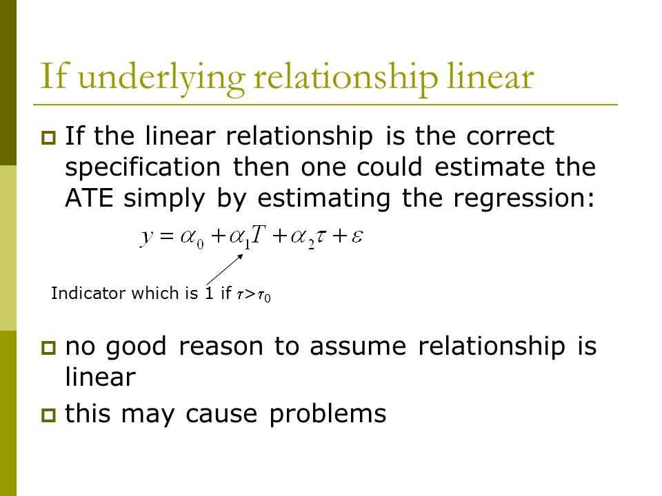 If underlying relationship linear  If the linear relationship is the correct specification then one could estimate the ATE simply by estimating the r
