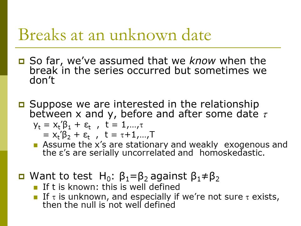 Breaks at an unknown date  So far, we've assumed that we know when the break in the series occurred but sometimes we don't  Suppose we are intereste