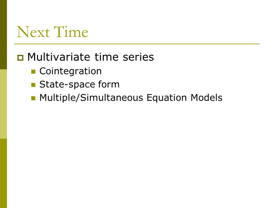 Next Time  Multivariate time series Cointegration State-space form Multiple/Simultaneous Equation Models
