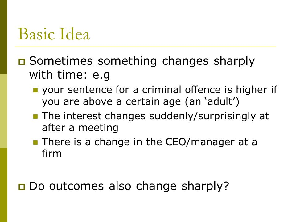 Basic Idea  Sometimes something changes sharply with time: e.g your sentence for a criminal offence is higher if you are above a certain age (an 'adu