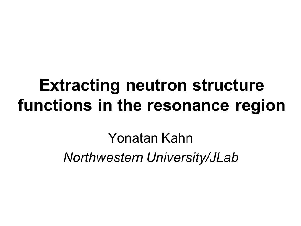 Extracting neutron structure functions in the resonance region Yonatan Kahn Northwestern University/JLab