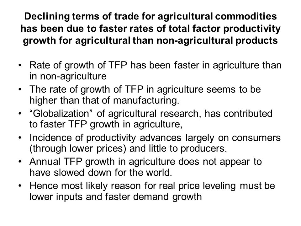 Declining terms of trade for agricultural commodities has been due to faster rates of total factor productivity growth for agricultural than non-agricultural products Rate of growth of TFP has been faster in agriculture than in non-agriculture The rate of growth of TFP in agriculture seems to be higher than that of manufacturing.
