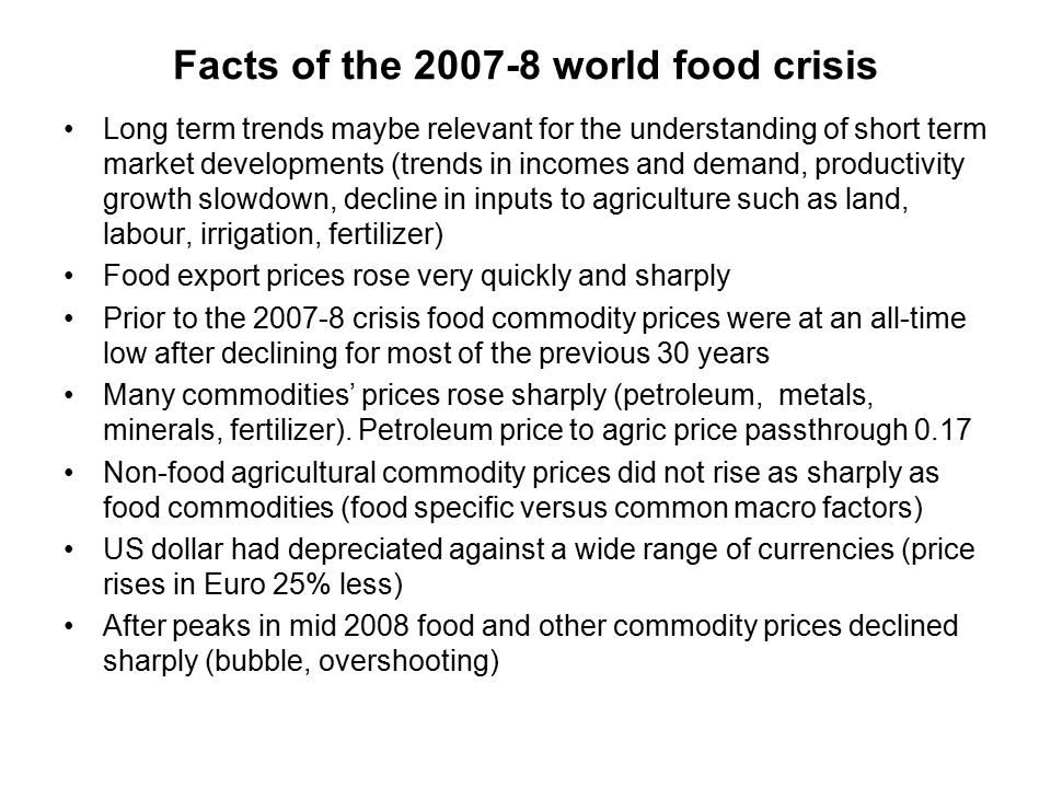 Facts of the 2007-8 world food crisis Long term trends maybe relevant for the understanding of short term market developments (trends in incomes and demand, productivity growth slowdown, decline in inputs to agriculture such as land, labour, irrigation, fertilizer) Food export prices rose very quickly and sharply Prior to the 2007-8 crisis food commodity prices were at an all-time low after declining for most of the previous 30 years Many commodities' prices rose sharply (petroleum, metals, minerals, fertilizer).
