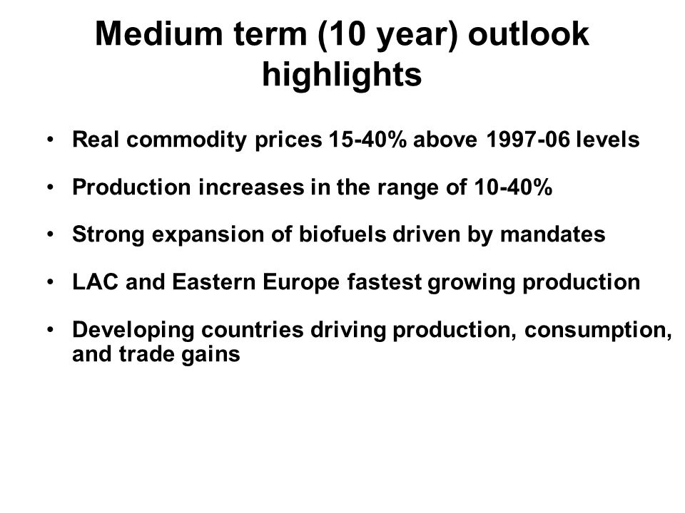Real commodity prices 15-40% above 1997-06 levels Production increases in the range of 10-40% Strong expansion of biofuels driven by mandates LAC and Eastern Europe fastest growing production Developing countries driving production, consumption, and trade gains Medium term (10 year) outlook highlights