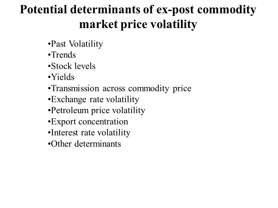 Potential determinants of ex-post commodity market price volatility Past Volatility Trends Stock levels Yields Transmission across commodity price Exchange rate volatility Petroleum price volatility Export concentration Interest rate volatility Other determinants