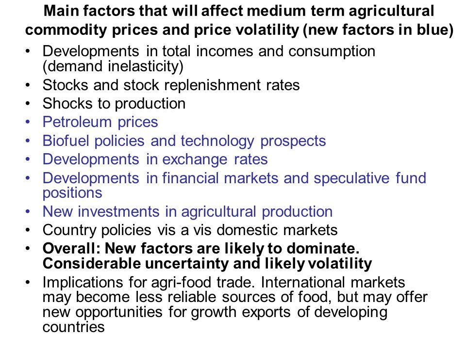 Main factors that will affect medium term agricultural commodity prices and price volatility (new factors in blue) Developments in total incomes and consumption (demand inelasticity) Stocks and stock replenishment rates Shocks to production Petroleum prices Biofuel policies and technology prospects Developments in exchange rates Developments in financial markets and speculative fund positions New investments in agricultural production Country policies vis a vis domestic markets Overall: New factors are likely to dominate.
