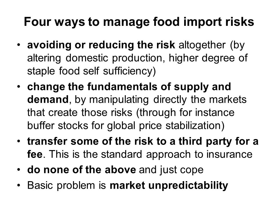 Four ways to manage food import risks avoiding or reducing the risk altogether (by altering domestic production, higher degree of staple food self sufficiency) change the fundamentals of supply and demand, by manipulating directly the markets that create those risks (through for instance buffer stocks for global price stabilization) transfer some of the risk to a third party for a fee.