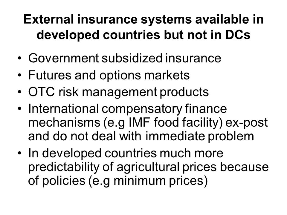 External insurance systems available in developed countries but not in DCs Government subsidized insurance Futures and options markets OTC risk management products International compensatory finance mechanisms (e.g IMF food facility) ex-post and do not deal with immediate problem In developed countries much more predictability of agricultural prices because of policies (e.g minimum prices)