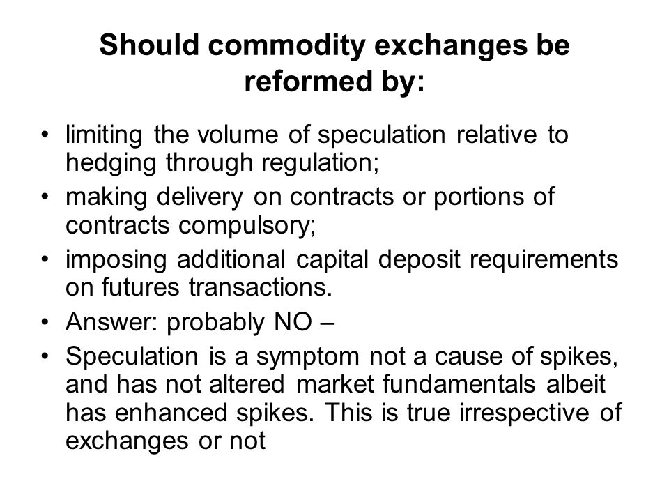 Should commodity exchanges be reformed by: limiting the volume of speculation relative to hedging through regulation; making delivery on contracts or portions of contracts compulsory; imposing additional capital deposit requirements on futures transactions.