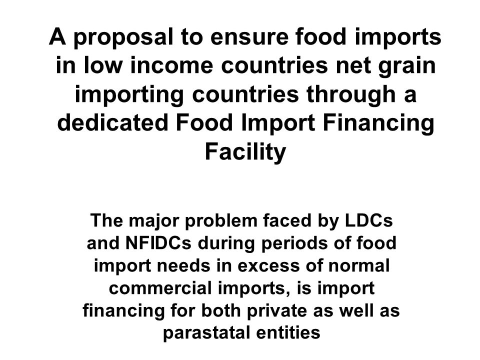 A proposal to ensure food imports in low income countries net grain importing countries through a dedicated Food Import Financing Facility The major problem faced by LDCs and NFIDCs during periods of food import needs in excess of normal commercial imports, is import financing for both private as well as parastatal entities