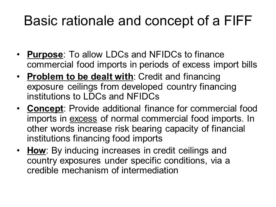 Basic rationale and concept of a FIFF Purpose: To allow LDCs and NFIDCs to finance commercial food imports in periods of excess import bills Problem to be dealt with: Credit and financing exposure ceilings from developed country financing institutions to LDCs and NFIDCs Concept: Provide additional finance for commercial food imports in excess of normal commercial food imports.