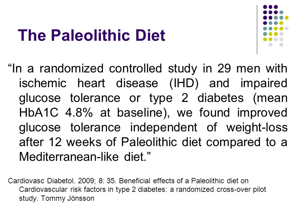 The Paleolithic Diet In a randomized controlled study in 29 men with ischemic heart disease (IHD) and impaired glucose tolerance or type 2 diabetes (mean HbA1C 4.8% at baseline), we found improved glucose tolerance independent of weight-loss after 12 weeks of Paleolithic diet compared to a Mediterranean-like diet. Cardiovasc Diabetol.