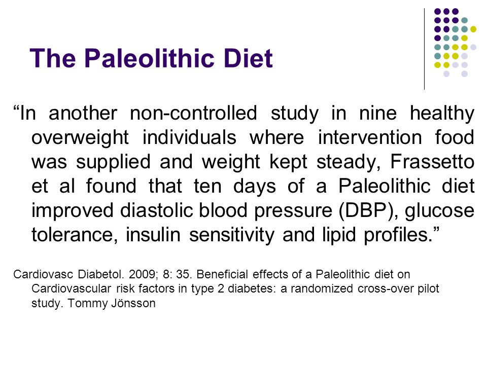 The Paleolithic Diet In another non-controlled study in nine healthy overweight individuals where intervention food was supplied and weight kept steady, Frassetto et al found that ten days of a Paleolithic diet improved diastolic blood pressure (DBP), glucose tolerance, insulin sensitivity and lipid profiles. Cardiovasc Diabetol.