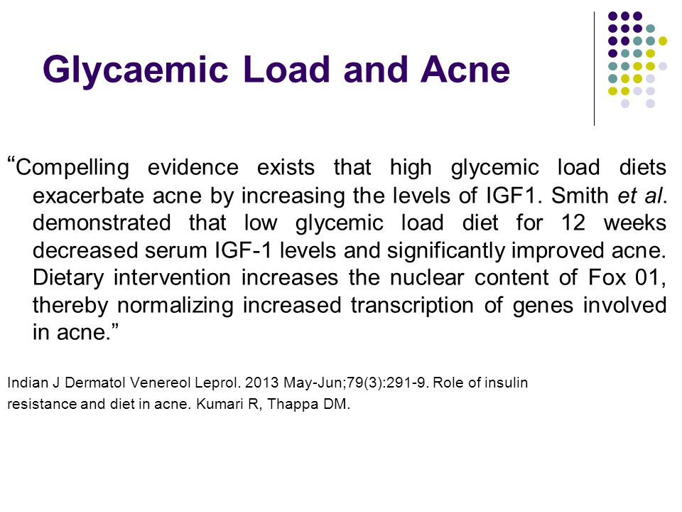 Glycaemic Load and Acne Compelling evidence exists that high glycemic load diets exacerbate acne by increasing the levels of IGF1.