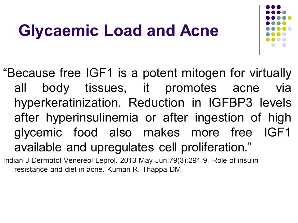 Glycaemic Load and Acne Because free IGF1 is a potent mitogen for virtually all body tissues, it promotes acne via hyperkeratinization.