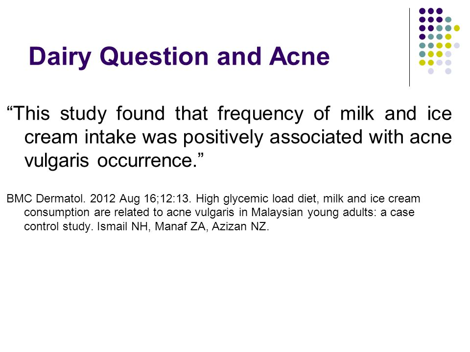 Dairy Question and Acne This study found that frequency of milk and ice cream intake was positively associated with acne vulgaris occurrence. BMC Dermatol.