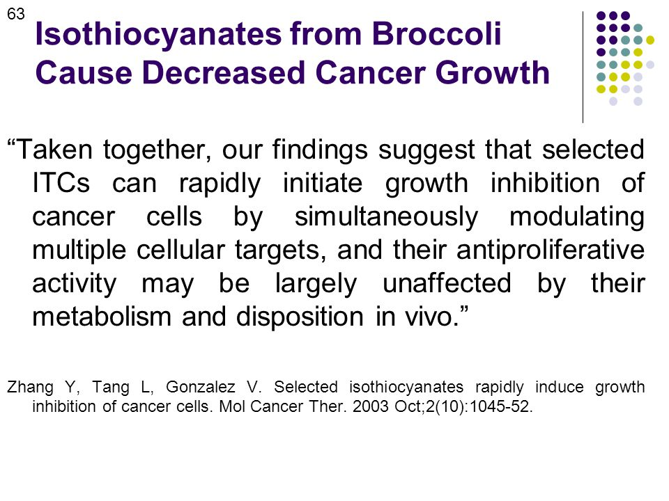Isothiocyanates from Broccoli Cause Decreased Cancer Growth Taken together, our findings suggest that selected ITCs can rapidly initiate growth inhibition of cancer cells by simultaneously modulating multiple cellular targets, and their antiproliferative activity may be largely unaffected by their metabolism and disposition in vivo. Zhang Y, Tang L, Gonzalez V.