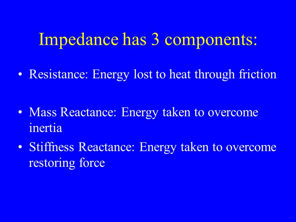 Impedance has 3 components: Resistance: Energy lost to heat through friction Mass Reactance: Energy taken to overcome inertia Stiffness Reactance: Energy taken to overcome restoring force