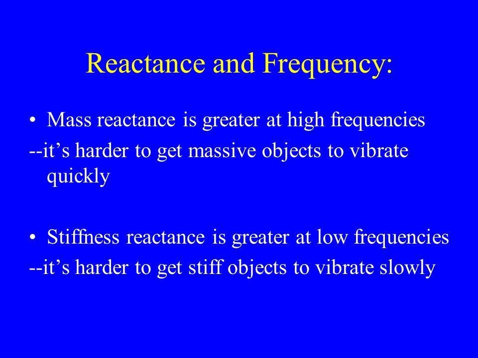 Reactance and Frequency: Mass reactance is greater at high frequencies --it's harder to get massive objects to vibrate quickly Stiffness reactance is greater at low frequencies --it's harder to get stiff objects to vibrate slowly