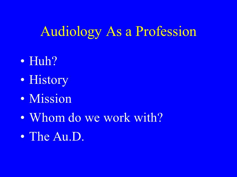 Audiology As a Profession Huh? History Mission Whom do we work with? The Au.D.
