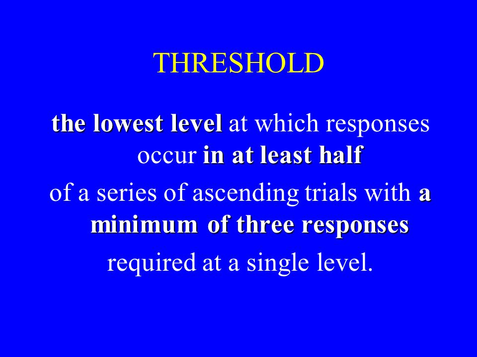 THRESHOLD the lowest level in at least half the lowest level at which responses occur in at least half a minimum of three responses of a series of ascending trials with a minimum of three responses required at a single level.