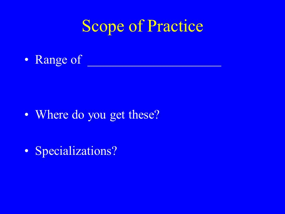 Scope of Practice Range of _____________________ Where do you get these? Specializations?