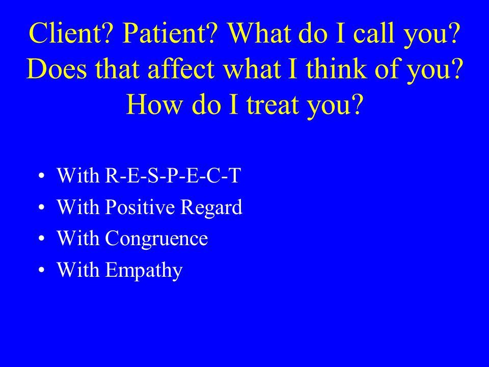 Client.Patient. What do I call you. Does that affect what I think of you.