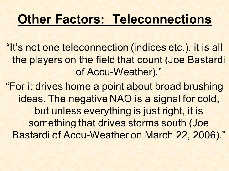 Other Factors: Teleconnections It's not one teleconnection (indices etc.), it is all the players on the field that count (Joe Bastardi of Accu-Weather). For it drives home a point about broad brushing ideas.