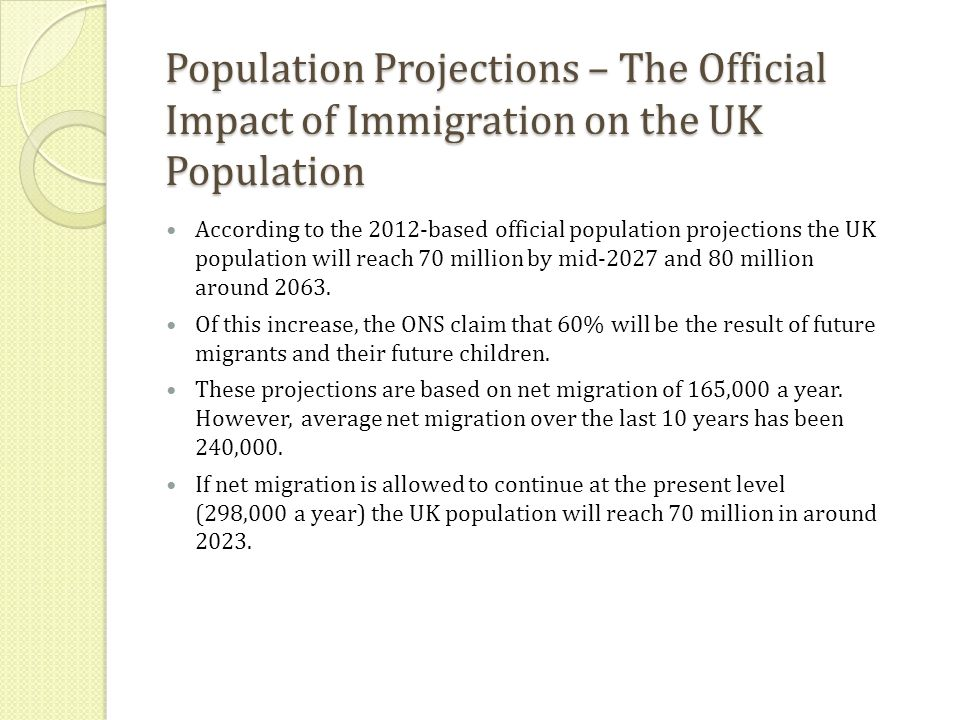 Population Projections – The Official Impact of Immigration on the UK Population According to the 2012-based official population projections the UK population will reach 70 million by mid-2027 and 80 million around 2063.