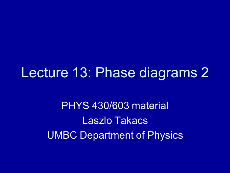 Lecture 13: Phase diagrams 2 PHYS 430/603 material Laszlo Takacs UMBC Department of Physics