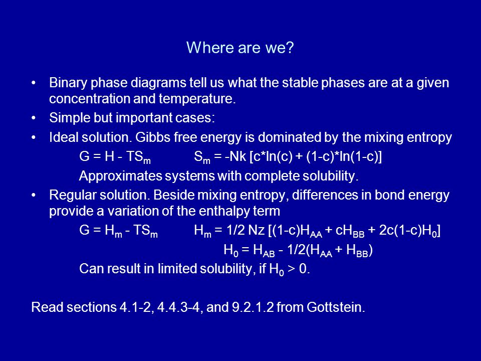 Where are we? Binary phase diagrams tell us what the stable phases are at a given concentration and temperature. Simple but important cases: Ideal sol